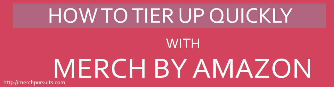 67bfc6edb0c How To Tier Up Quickly With Merch by Amazon - Merch Pursuits
